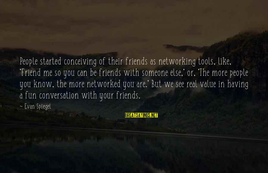 Friends And Having Fun Sayings By Evan Spiegel: People started conceiving of their friends as networking tools, like, 'Friend me so you can