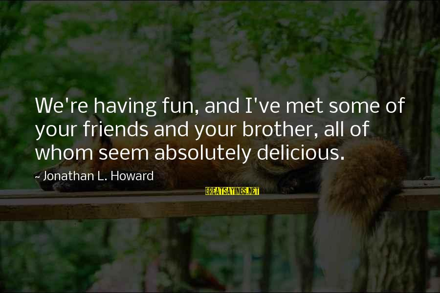 Friends And Having Fun Sayings By Jonathan L. Howard: We're having fun, and I've met some of your friends and your brother, all of