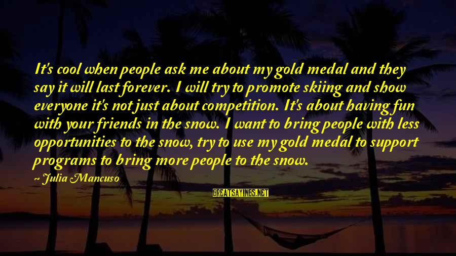 Friends And Having Fun Sayings By Julia Mancuso: It's cool when people ask me about my gold medal and they say it will