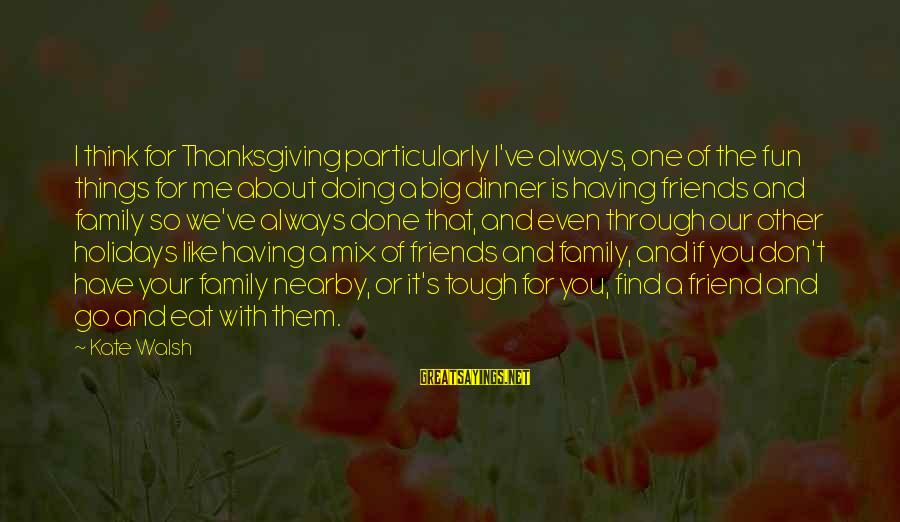 Friends And Having Fun Sayings By Kate Walsh: I think for Thanksgiving particularly I've always, one of the fun things for me about