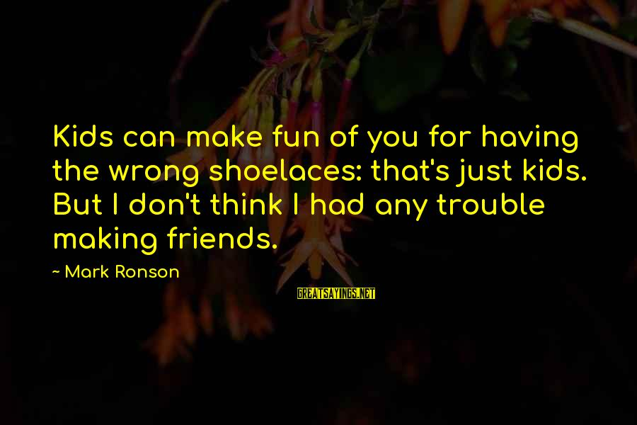 Friends And Having Fun Sayings By Mark Ronson: Kids can make fun of you for having the wrong shoelaces: that's just kids. But