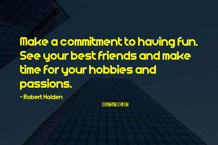 Friends And Having Fun Sayings By Robert Holden: Make a commitment to having fun. See your best friends and make time for your