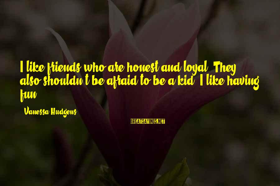Friends And Having Fun Sayings By Vanessa Hudgens: I like friends who are honest and loyal. They also shouldn't be afraid to be