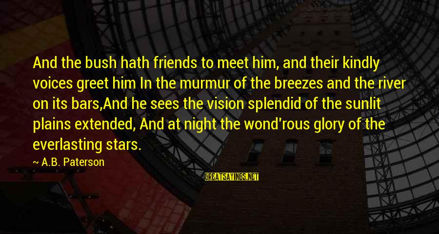 Friends And Stars Sayings By A.B. Paterson: And the bush hath friends to meet him, and their kindly voices greet him In