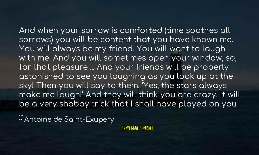 Friends And Stars Sayings By Antoine De Saint-Exupery: And when your sorrow is comforted (time soothes all sorrows) you will be content that