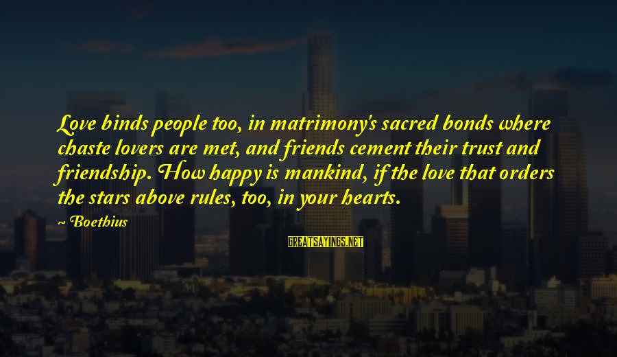 Friends And Stars Sayings By Boethius: Love binds people too, in matrimony's sacred bonds where chaste lovers are met, and friends