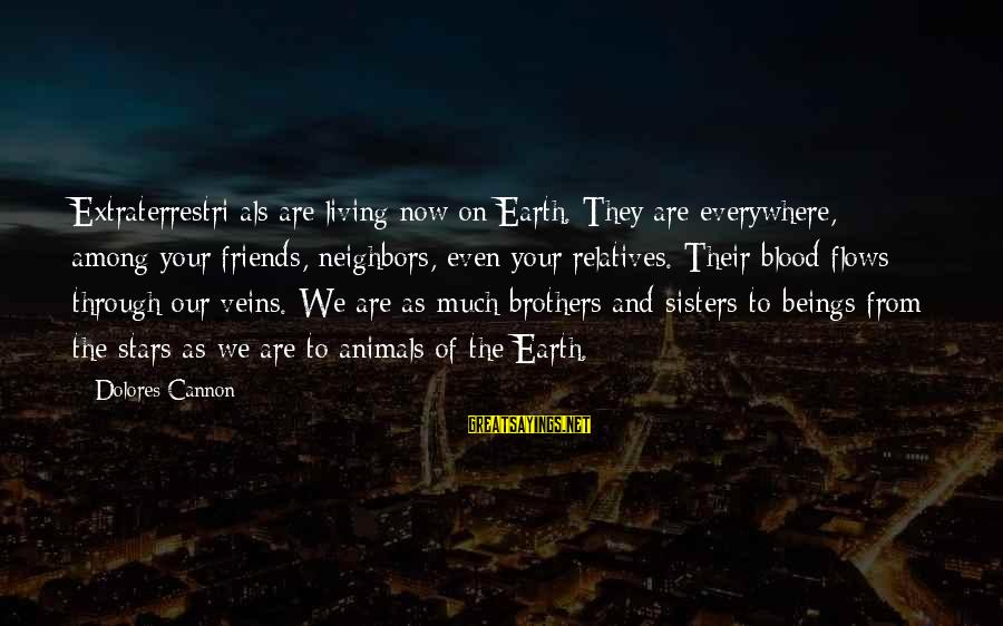 Friends And Stars Sayings By Dolores Cannon: Extraterrestri als are living now on Earth. They are everywhere, among your friends, neighbors, even