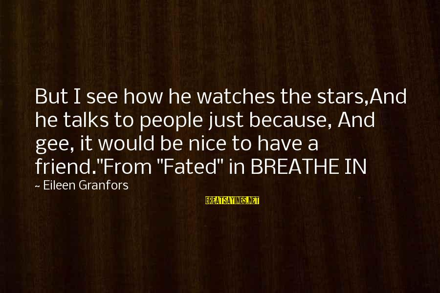 Friends And Stars Sayings By Eileen Granfors: But I see how he watches the stars,And he talks to people just because, And