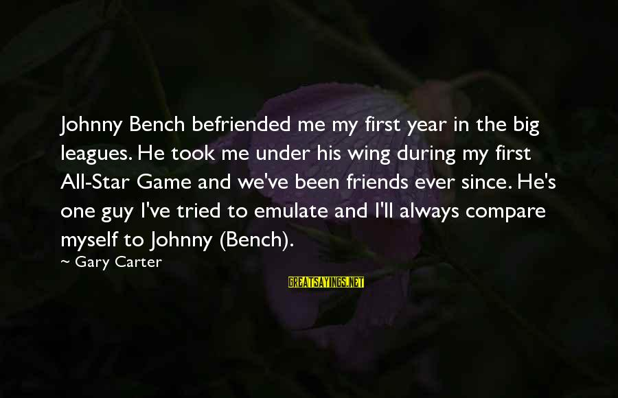 Friends And Stars Sayings By Gary Carter: Johnny Bench befriended me my first year in the big leagues. He took me under