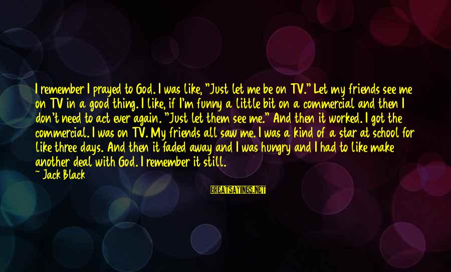 """Friends And Stars Sayings By Jack Black: I remember I prayed to God. I was like, """"Just let me be on TV."""""""