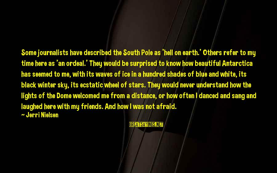 Friends And Stars Sayings By Jerri Nielsen: Some journalists have described the South Pole as 'hell on earth.' Others refer to my