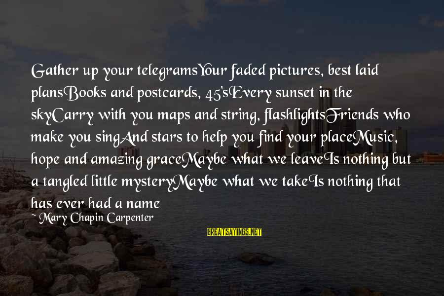 Friends And Stars Sayings By Mary Chapin Carpenter: Gather up your telegramsYour faded pictures, best laid plansBooks and postcards, 45'sEvery sunset in the