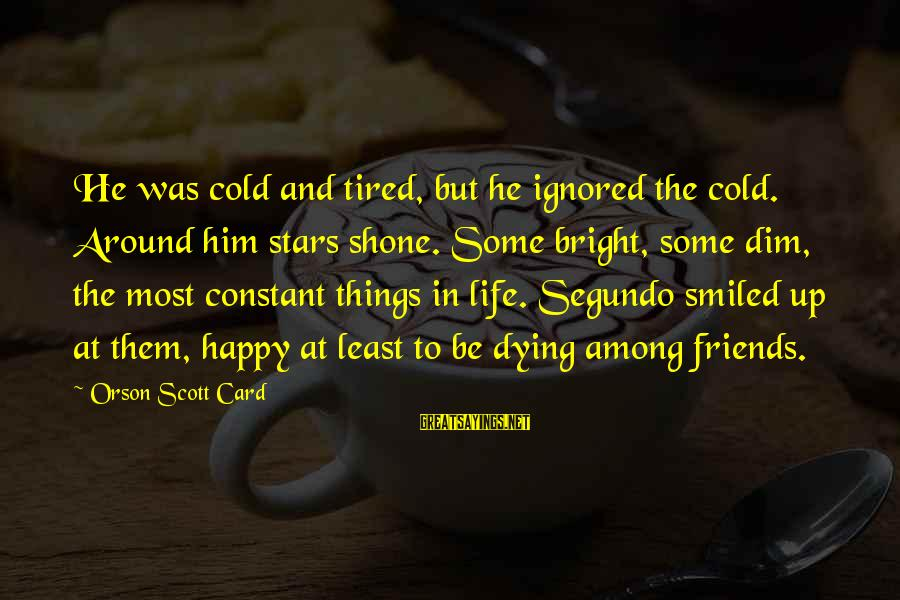 Friends And Stars Sayings By Orson Scott Card: He was cold and tired, but he ignored the cold. Around him stars shone. Some