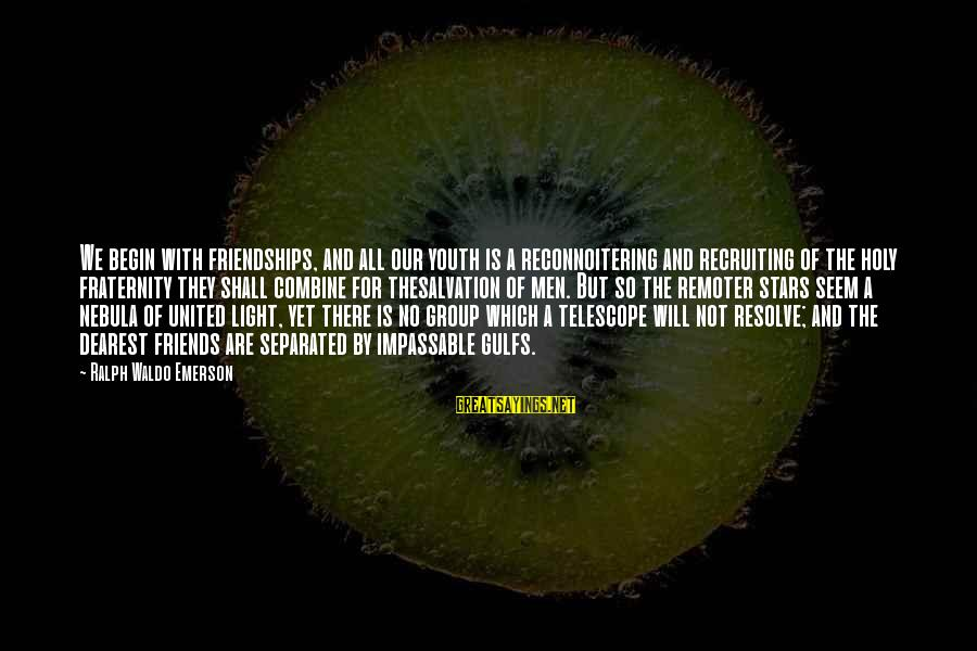 Friends And Stars Sayings By Ralph Waldo Emerson: We begin with friendships, and all our youth is a reconnoitering and recruiting of the