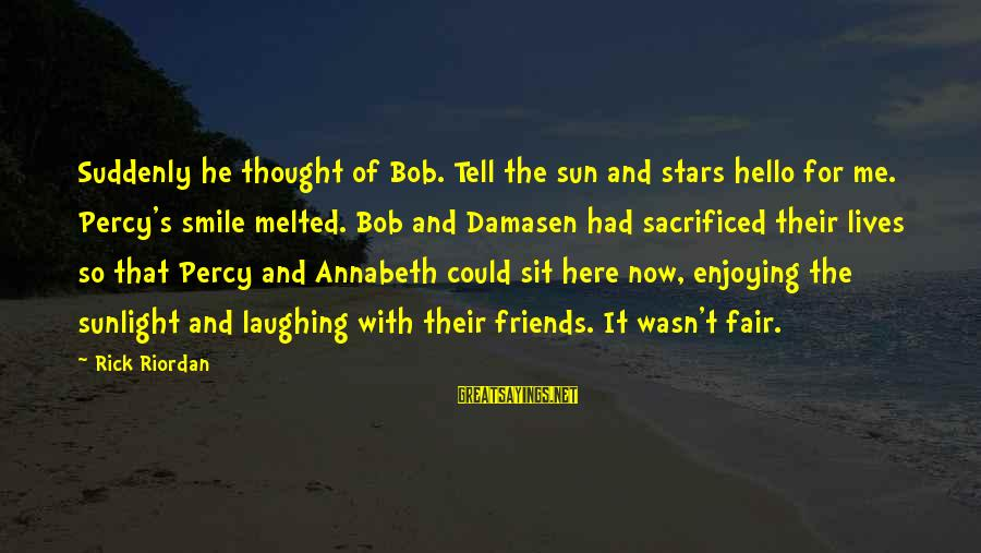 Friends And Stars Sayings By Rick Riordan: Suddenly he thought of Bob. Tell the sun and stars hello for me. Percy's smile