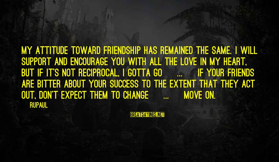 Friends Attitude Change Sayings By RuPaul: My attitude toward friendship has remained the same. I will support and encourage you with