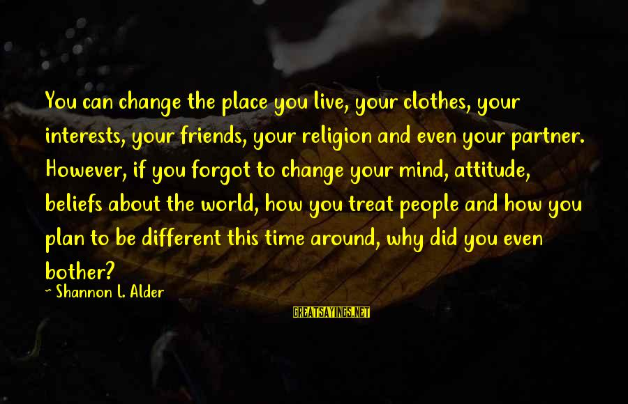 Friends Attitude Change Sayings By Shannon L. Alder: You can change the place you live, your clothes, your interests, your friends, your religion
