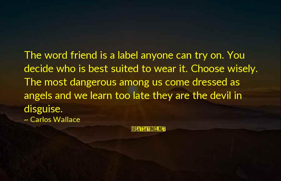 Friends In Disguise Sayings By Carlos Wallace: The word friend is a label anyone can try on. You decide who is best