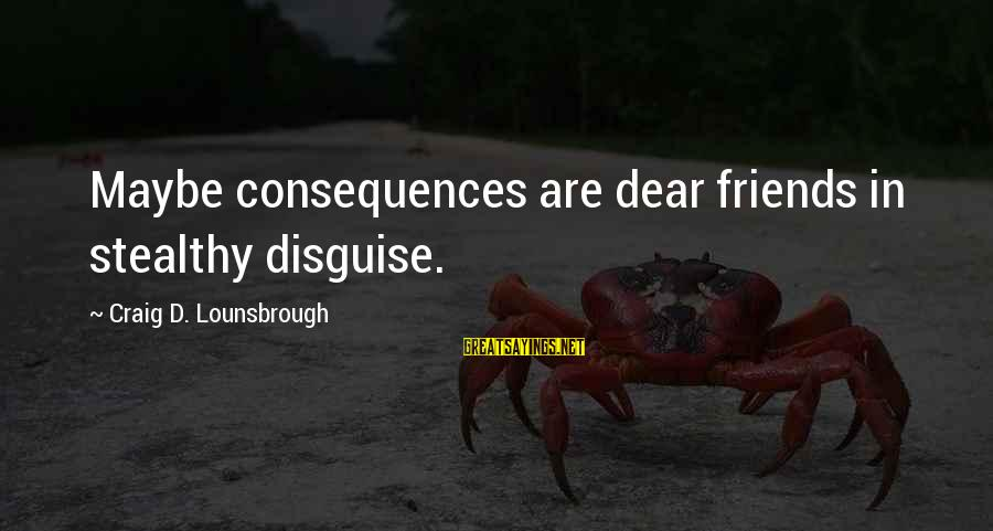 Friends In Disguise Sayings By Craig D. Lounsbrough: Maybe consequences are dear friends in stealthy disguise.