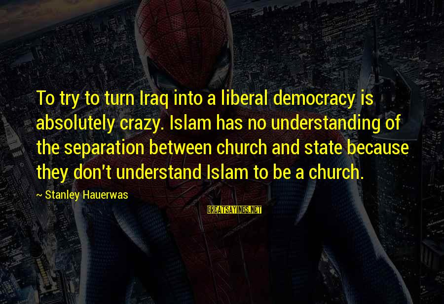 Friends In Disguise Sayings By Stanley Hauerwas: To try to turn Iraq into a liberal democracy is absolutely crazy. Islam has no