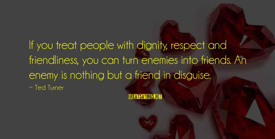 Friends In Disguise Sayings By Ted Turner: If you treat people with dignity, respect and friendliness, you can turn enemies into friends.