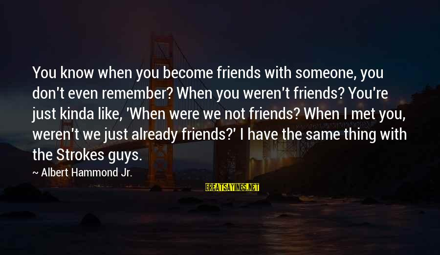 Friends Just Met Sayings By Albert Hammond Jr.: You know when you become friends with someone, you don't even remember? When you weren't