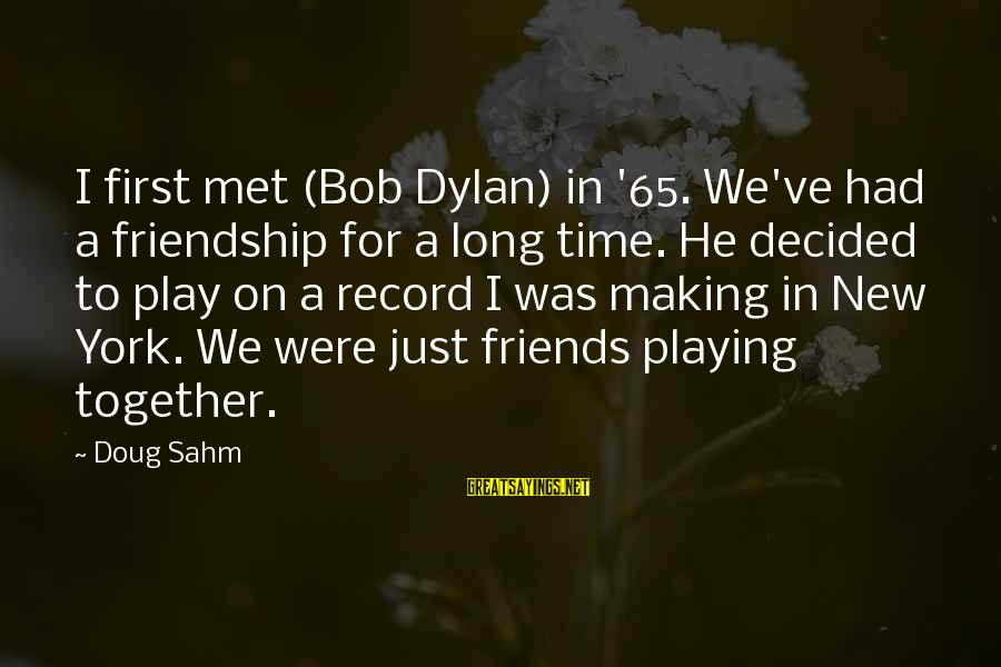 Friends Just Met Sayings By Doug Sahm: I first met (Bob Dylan) in '65. We've had a friendship for a long time.