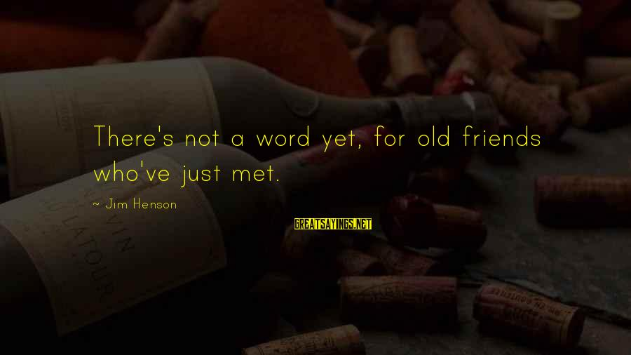 Friends Just Met Sayings By Jim Henson: There's not a word yet, for old friends who've just met.