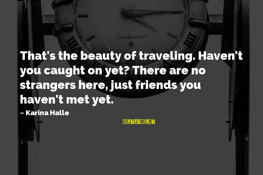 Friends Just Met Sayings By Karina Halle: That's the beauty of traveling. Haven't you caught on yet? There are no strangers here,