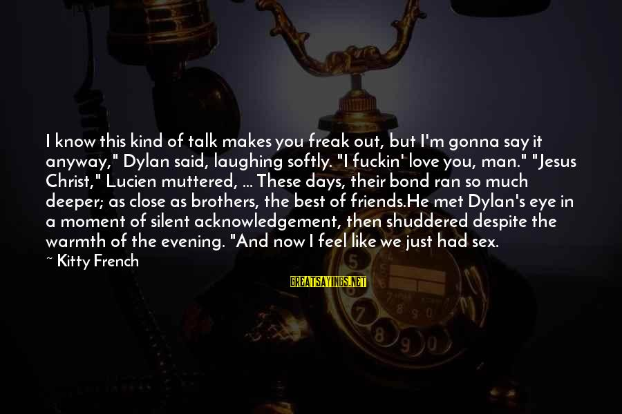 Friends Just Met Sayings By Kitty French: I know this kind of talk makes you freak out, but I'm gonna say it