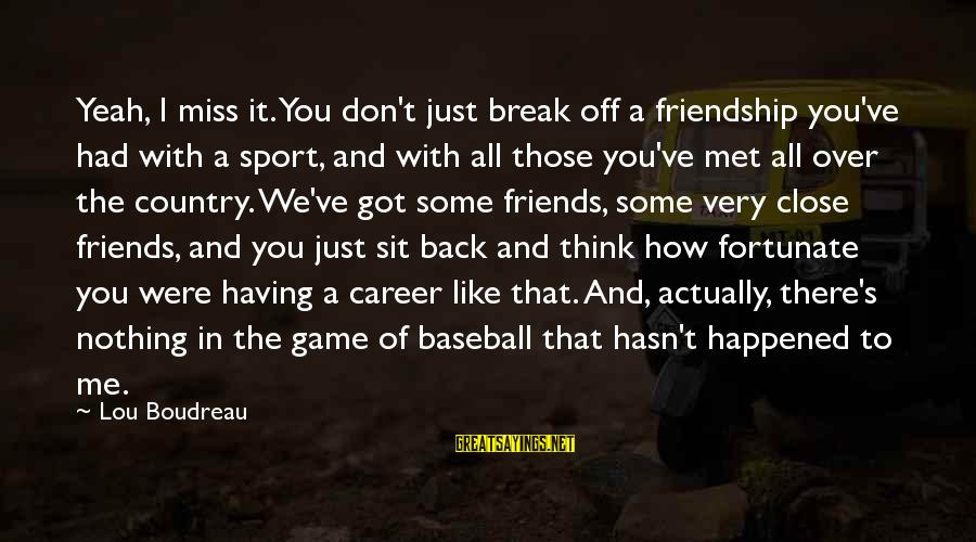 Friends Just Met Sayings By Lou Boudreau: Yeah, I miss it. You don't just break off a friendship you've had with a