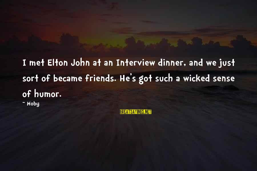 Friends Just Met Sayings By Moby: I met Elton John at an Interview dinner, and we just sort of became friends.