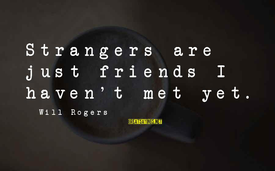 Friends Just Met Sayings By Will Rogers: Strangers are just friends I haven't met yet.