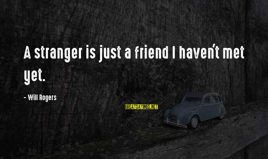 Friends Just Met Sayings By Will Rogers: A stranger is just a friend I haven't met yet.