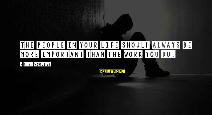 Friends More Important Than Family Sayings By C.S. Woolley: The people in your life should always be more important than the work you do.