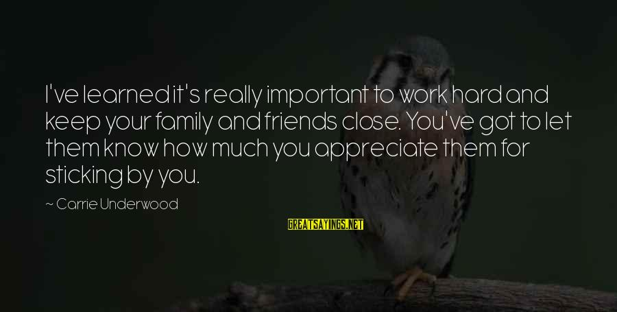 Friends More Important Than Family Sayings By Carrie Underwood: I've learned it's really important to work hard and keep your family and friends close.
