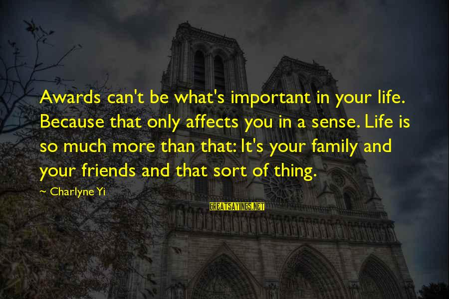 Friends More Important Than Family Sayings By Charlyne Yi: Awards can't be what's important in your life. Because that only affects you in a