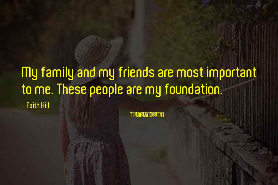 Friends More Important Than Family Sayings By Faith Hill: My family and my friends are most important to me. These people are my foundation.