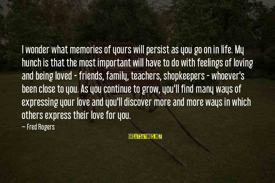 Friends More Important Than Family Sayings By Fred Rogers: I wonder what memories of yours will persist as you go on in life. My