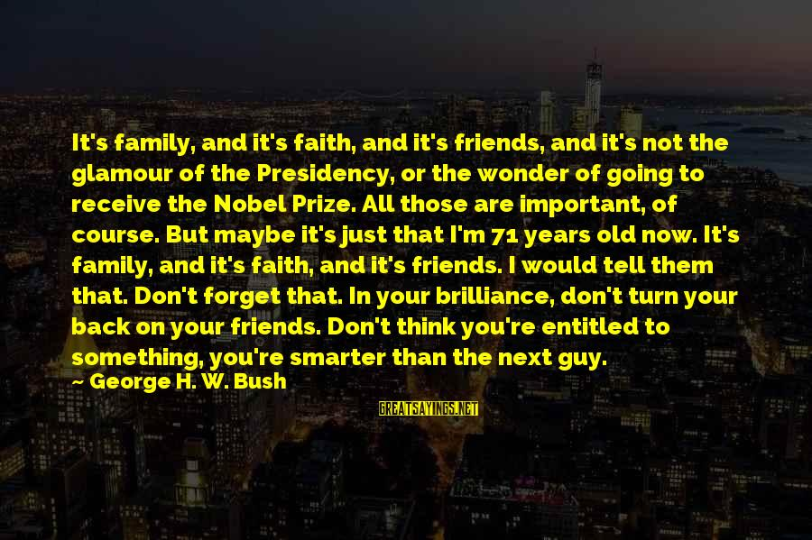 Friends More Important Than Family Sayings By George H. W. Bush: It's family, and it's faith, and it's friends, and it's not the glamour of the