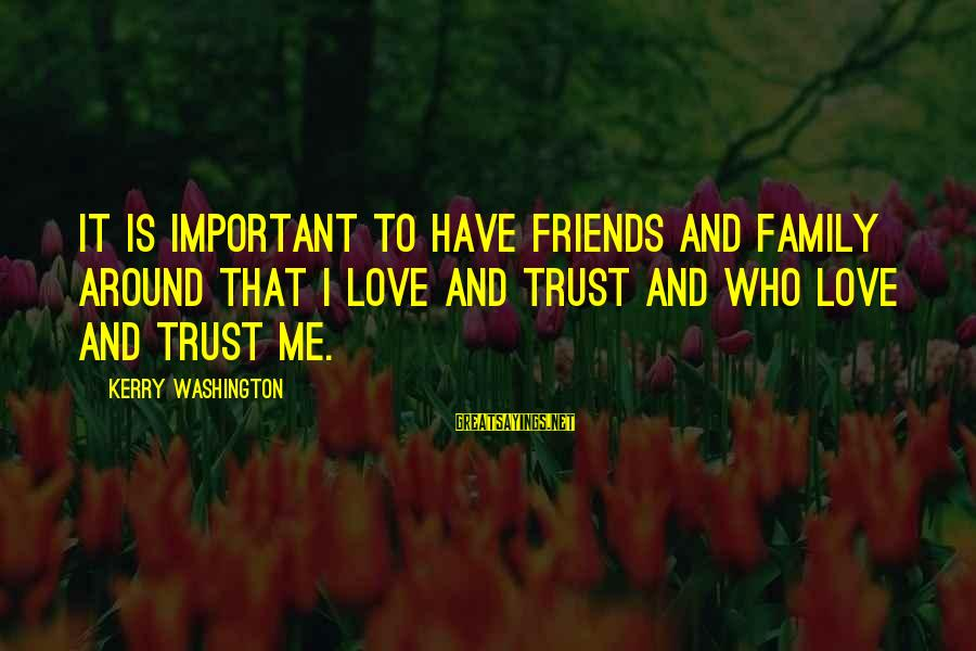Friends More Important Than Family Sayings By Kerry Washington: It is important to have friends and family around that I love and trust and