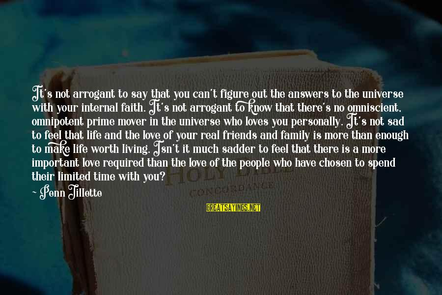 Friends More Important Than Family Sayings By Penn Jillette: It's not arrogant to say that you can't figure out the answers to the universe