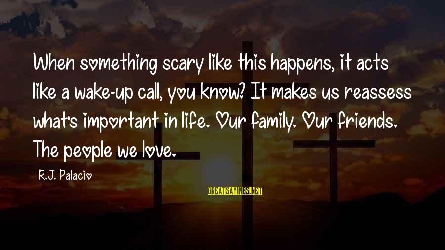 Friends More Important Than Family Sayings By R.J. Palacio: When something scary like this happens, it acts like a wake-up call, you know? It