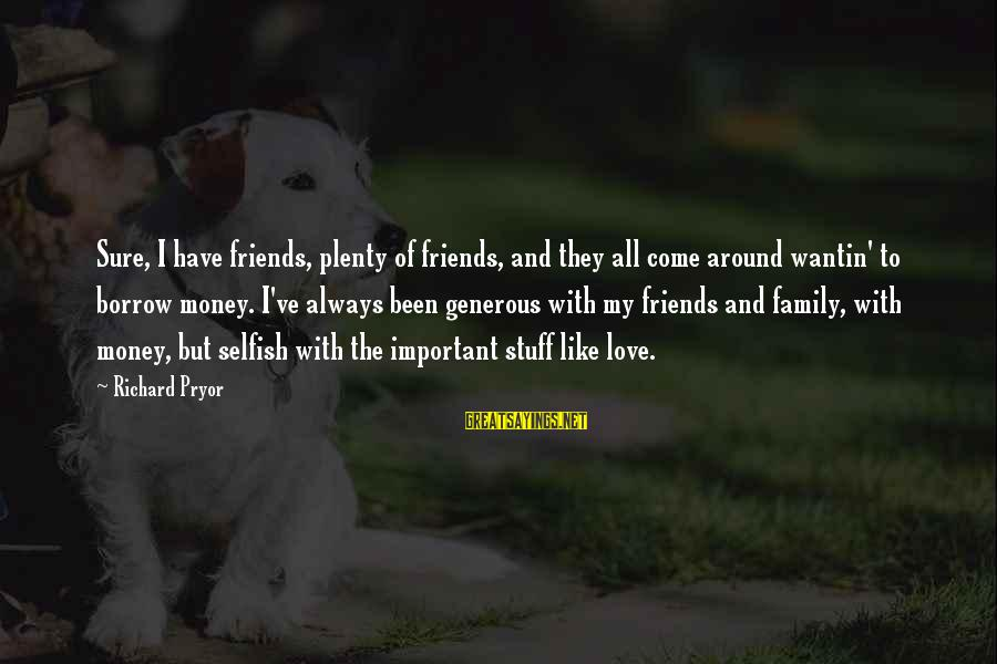 Friends More Important Than Family Sayings By Richard Pryor: Sure, I have friends, plenty of friends, and they all come around wantin' to borrow