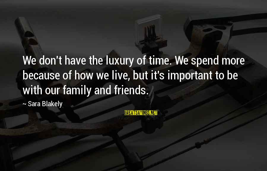 Friends More Important Than Family Sayings By Sara Blakely: We don't have the luxury of time. We spend more because of how we live,
