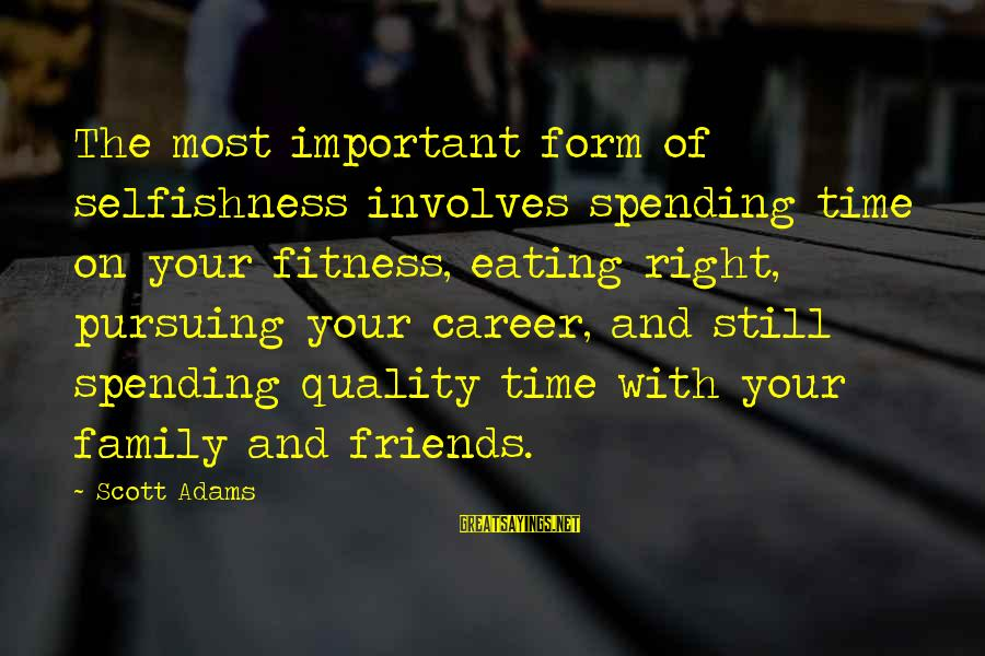 Friends More Important Than Family Sayings By Scott Adams: The most important form of selfishness involves spending time on your fitness, eating right, pursuing
