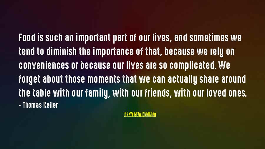 Friends More Important Than Family Sayings By Thomas Keller: Food is such an important part of our lives, and sometimes we tend to diminish
