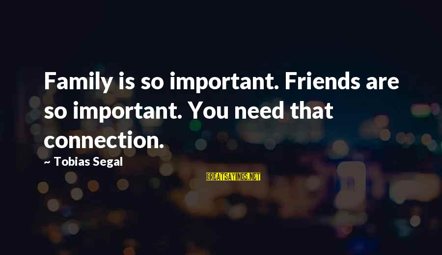 Friends More Important Than Family Sayings By Tobias Segal: Family is so important. Friends are so important. You need that connection.