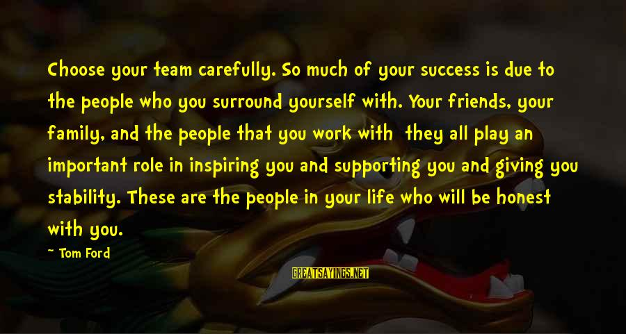 Friends More Important Than Family Sayings By Tom Ford: Choose your team carefully. So much of your success is due to the people who