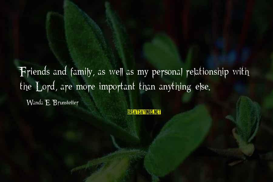 Friends More Important Than Family Sayings By Wanda E. Brunstetter: Friends and family, as well as my personal relationship with the Lord, are more important